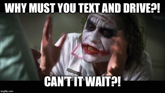 And everybody loses their minds | WHY MUST YOU TEXT AND DRIVE?! CAN'T IT WAIT?! | image tagged in memes,and everybody loses their minds | made w/ Imgflip meme maker