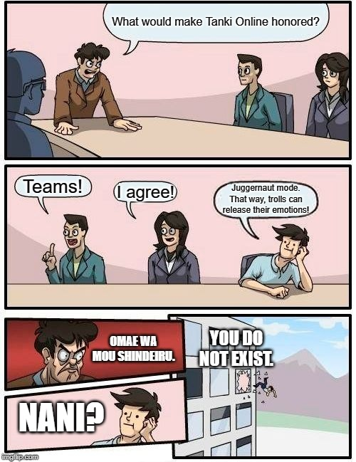 Boardroom Meeting Suggestion | What would make Tanki Online honored? Teams! I agree! Juggernaut mode. That way, trolls can release their emotions! OMAE WA MOU SHINDEIRU. N | image tagged in memes,boardroom meeting suggestion | made w/ Imgflip meme maker