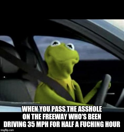 Kermit Driving |  WHEN YOU PASS THE ASSHOLE ON THE FREEWAY WHO'S BEEN DRIVING 35 MPH FOR HALF A FUCHING HOUR | image tagged in kermit driving | made w/ Imgflip meme maker