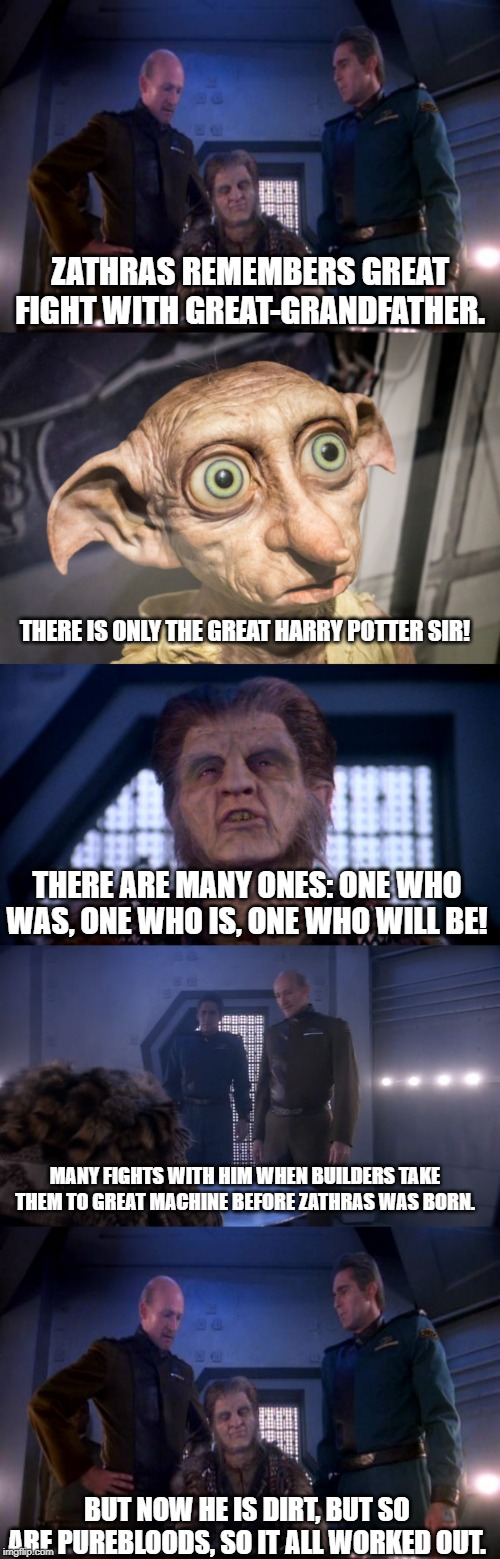 Where Zathras came from. | ZATHRAS REMEMBERS GREAT FIGHT WITH GREAT-GRANDFATHER. BUT NOW HE IS DIRT, BUT SO ARE PUREBLOODS, SO IT ALL WORKED OUT. THERE IS ONLY THE GRE | image tagged in babylon 5,dobby | made w/ Imgflip meme maker