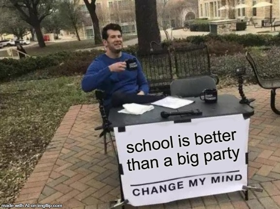 Go home Imgflip AI, you're drunk | school is better than a big party | image tagged in memes,change my mind,ai generator | made w/ Imgflip meme maker