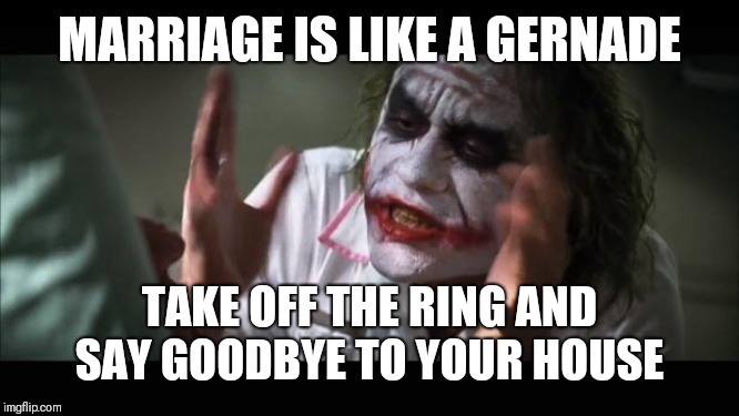 And everybody loses their minds | MARRIAGE IS LIKE A GERNADE TAKE OFF THE RING AND SAY GOODBYE TO YOUR HOUSE | image tagged in memes,and everybody loses their minds | made w/ Imgflip meme maker