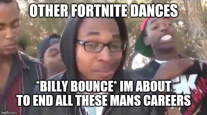 I'm about to end this man's whole career | OTHER FORTNITE DANCES *BILLY BOUNCE* IM ABOUT TO END ALL THESE MANS CAREERS | image tagged in i'm about to end this man's whole career | made w/ Imgflip meme maker