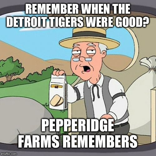 Pepperidge Farm Remembers | REMEMBER WHEN THE DETROIT TIGERS WERE GOOD? PEPPERIDGE FARMS REMEMBERS | image tagged in memes,pepperidge farm remembers | made w/ Imgflip meme maker
