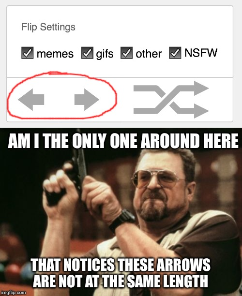 AM I THE ONLY ONE AROUND HERE; THAT NOTICES THESE ARROWS ARE NOT AT THE SAME LENGTH | image tagged in memes,am i the only one around here | made w/ Imgflip meme maker
