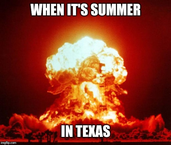 Nuke | WHEN IT'S SUMMER IN TEXAS | image tagged in nuke | made w/ Imgflip meme maker