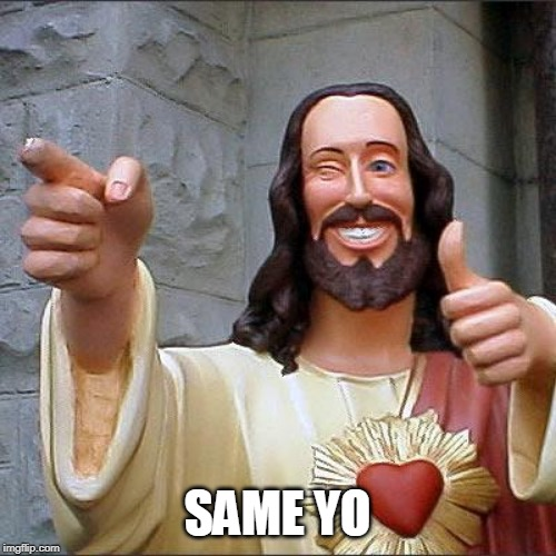 SAME YO | image tagged in memes,buddy christ | made w/ Imgflip meme maker