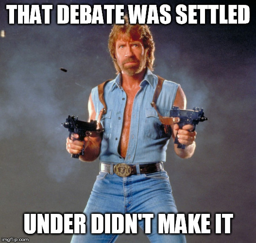 Chuck Norris Guns Meme | THAT DEBATE WAS SETTLED UNDER DIDN'T MAKE IT | image tagged in memes,chuck norris guns,chuck norris | made w/ Imgflip meme maker