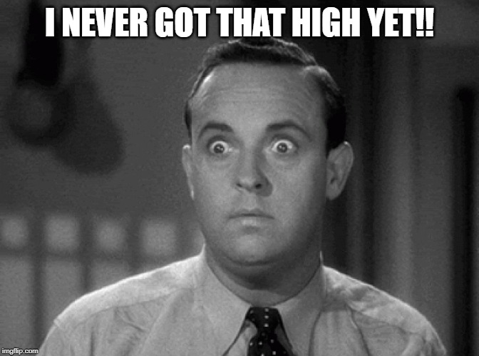 shocked face | I NEVER GOT THAT HIGH YET!! | image tagged in shocked face | made w/ Imgflip meme maker