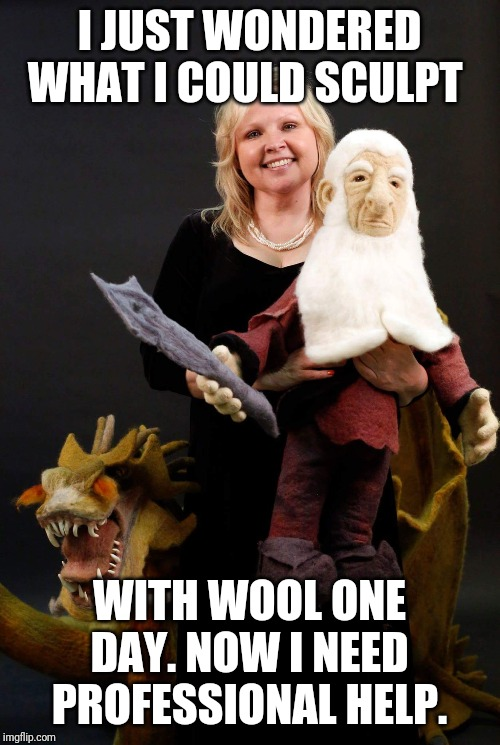 The Roving Artist | I JUST WONDERED WHAT I COULD SCULPT WITH WOOL ONE DAY. NOW I NEED PROFESSIONAL HELP. | image tagged in dragons,balin the dwarf king,the hobbit,smaug,needle felting,wool | made w/ Imgflip meme maker