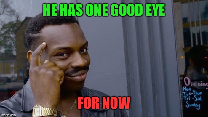 Roll Safe Think About It Meme | HE HAS ONE GOOD EYE FOR NOW | image tagged in memes,roll safe think about it | made w/ Imgflip meme maker