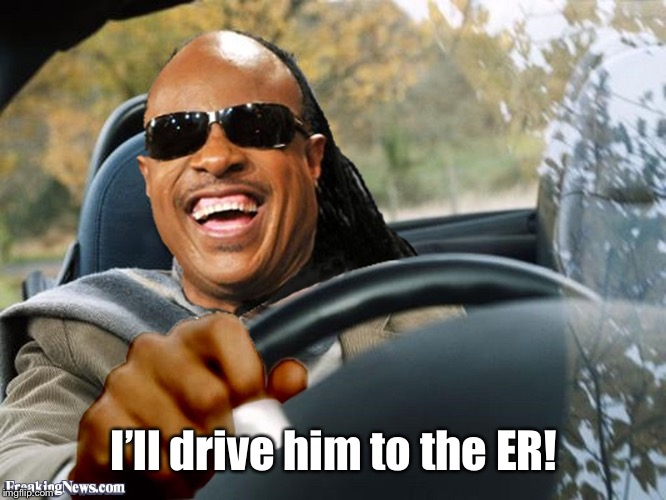 Stevie Wonder Driving | I'll drive him to the ER! | image tagged in stevie wonder driving | made w/ Imgflip meme maker