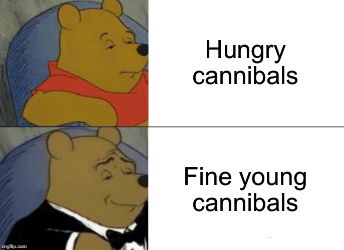 Tuxedo Winnie The Pooh Meme | Hungry cannibals Fine young cannibals | image tagged in memes,tuxedo winnie the pooh | made w/ Imgflip meme maker
