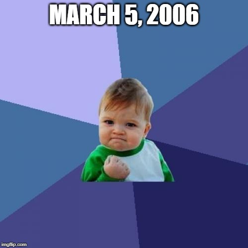March 5, 2006 | MARCH 5, 2006 | image tagged in memes,success kid | made w/ Imgflip meme maker