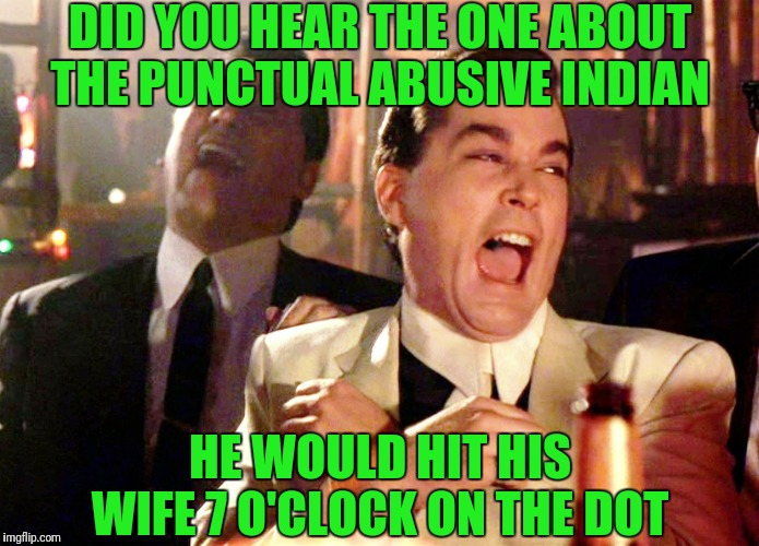 Good Fellas Hilarious | DID YOU HEAR THE ONE ABOUT THE PUNCTUAL ABUSIVE INDIAN HE WOULD HIT HIS WIFE 7 O'CLOCK ON THE DOT | image tagged in memes,good fellas hilarious | made w/ Imgflip meme maker