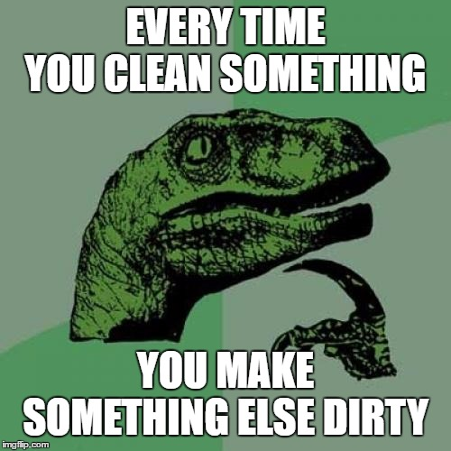 Philosoraptor | EVERY TIME YOU CLEAN SOMETHING YOU MAKE SOMETHING ELSE DIRTY | image tagged in memes,philosoraptor,clean,dirty,random,wtf | made w/ Imgflip meme maker