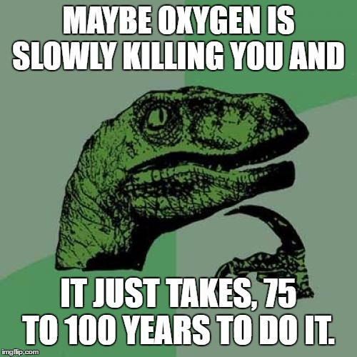Philosoraptor | MAYBE OXYGEN IS SLOWLY KILLING YOU AND IT JUST TAKES, 75 TO 100 YEARS TO DO IT. | image tagged in memes,philosoraptor,random,killing,oxygen,maybe | made w/ Imgflip meme maker