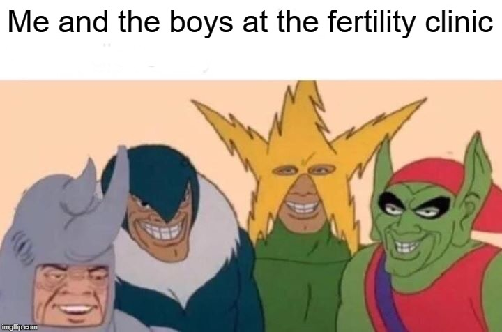 See? It's a non-sequitur. Funny! Right? | Me and the boys at the fertility clinic | image tagged in memes,me and the boys,fertility | made w/ Imgflip meme maker