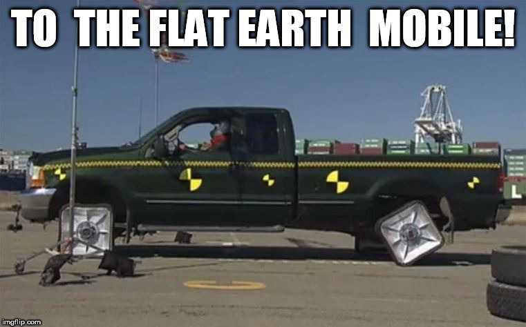 FLA TARDS! | TO  THE FLAT EARTH  MOBILE! | image tagged in flat earth,duh  morons,mobile,truck,to the earth | made w/ Imgflip meme maker