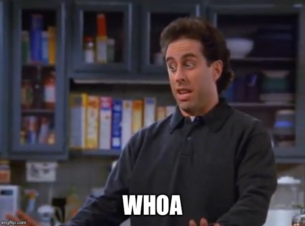 Jerry Seinfeld | WHOA | image tagged in jerry seinfeld | made w/ Imgflip meme maker