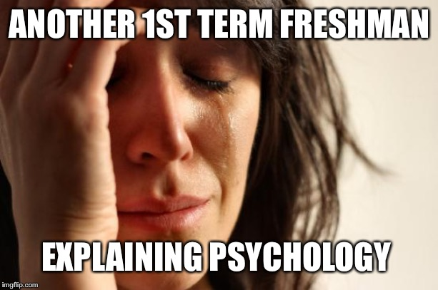 First World Problems Meme | ANOTHER 1ST TERM FRESHMAN EXPLAINING PSYCHOLOGY | image tagged in memes,first world problems | made w/ Imgflip meme maker