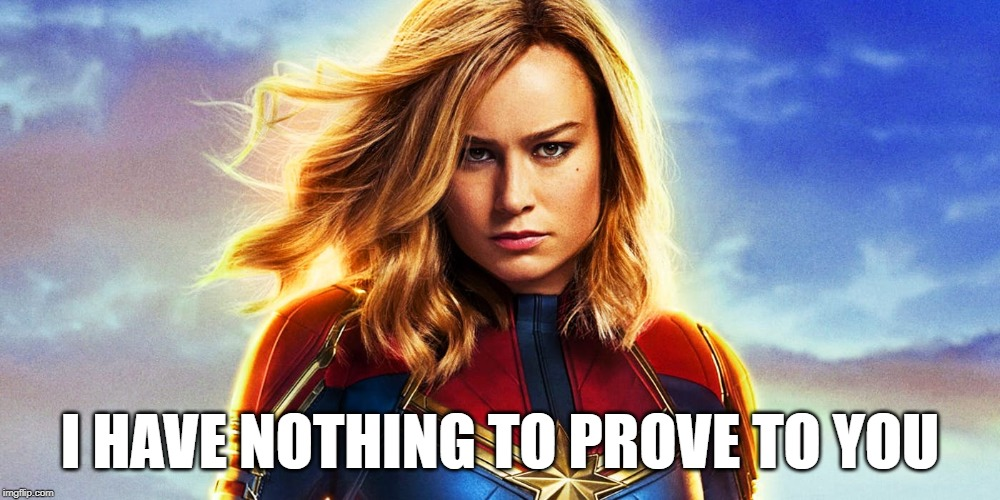 Nothing to prove |  I HAVE NOTHING TO PROVE TO YOU | image tagged in captain marvel | made w/ Imgflip meme maker