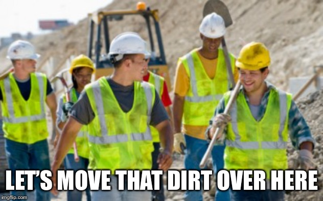 Construction worker | LET'S MOVE THAT DIRT OVER HERE | image tagged in construction worker | made w/ Imgflip meme maker