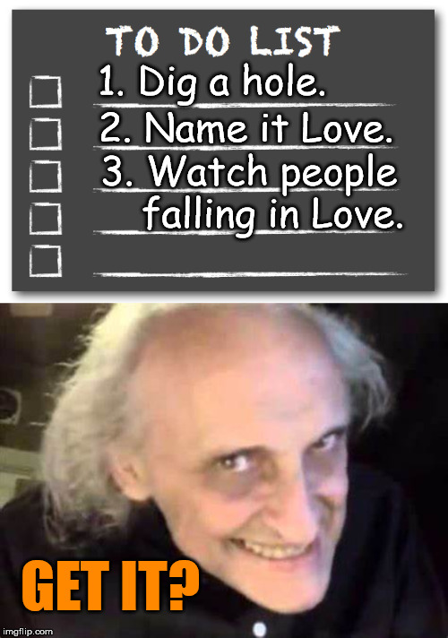 Get it .... falling in love? | 1. Dig a hole. 2. Name it Love. 3. Watch people falling in Love. GET IT? | image tagged in to do list,funny meme,creepy guy | made w/ Imgflip meme maker