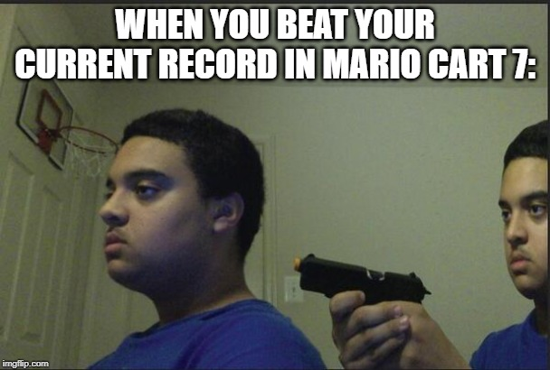 Trust Nobody, Not Even Yourself |  WHEN YOU BEAT YOUR CURRENT RECORD IN MARIO CART 7: | image tagged in trust nobody not even yourself | made w/ Imgflip meme maker