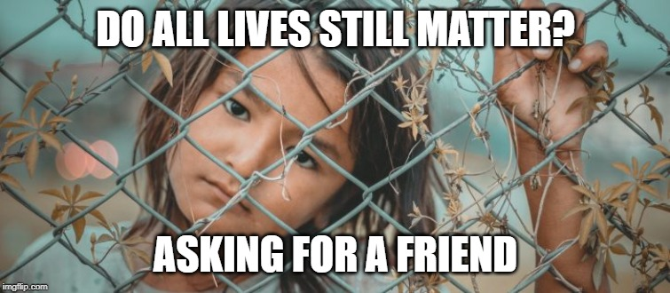 DO ALL LIVES STILL MATTER? ASKING FOR A FRIEND | image tagged in border,concentration camp,all lives matter,conservative hypocrisy,donald trump | made w/ Imgflip meme maker