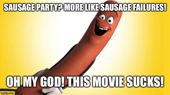 sausage party |  SAUSAGE PARTY? MORE LIKE SAUSAGE FAILURES! OH MY GOD! THIS MOVIE SUCKS! | image tagged in sausage party,rant,rants,memes | made w/ Imgflip meme maker