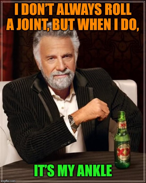 Ouch | I DON'T ALWAYS ROLL A JOINT, BUT WHEN I DO, IT'S MY ANKLE | image tagged in memes,the most interesting man in the world,joint,rolling | made w/ Imgflip meme maker