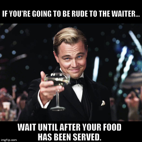 Leonardo DiCaprio Toast | IF YOU'RE GOING TO BE RUDE TO THE WAITER... WAIT UNTIL AFTER YOUR FOOD  HAS BEEN SERVED. | image tagged in leonardo dicaprio toast | made w/ Imgflip meme maker