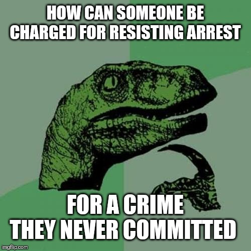 Philosoraptor | HOW CAN SOMEONE BE CHARGED FOR RESISTING ARREST FOR A CRIME THEY NEVER COMMITTED | image tagged in memes,philosoraptor,police,dirty cops,government corruption,funny memes | made w/ Imgflip meme maker