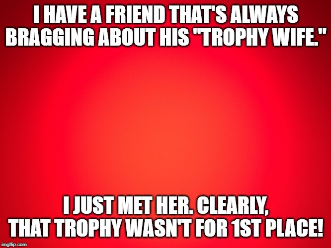 "Red Background | I HAVE A FRIEND THAT'S ALWAYS BRAGGING ABOUT HIS ""TROPHY WIFE."" I JUST MET HER. CLEARLY, THAT TROPHY WASN'T FOR 1ST PLACE! 