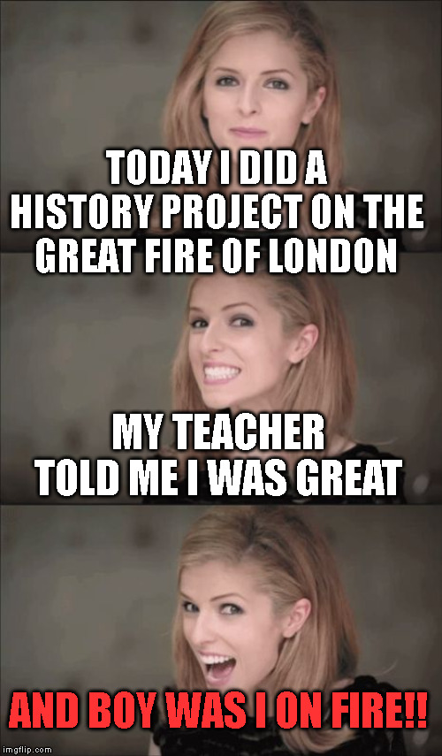 This is true though! | TODAY I DID A HISTORY PROJECT ON THE GREAT FIRE OF LONDON MY TEACHER TOLD ME I WAS GREAT AND BOY WAS I ON FIRE!! | image tagged in memes,bad pun anna kendrick,fire | made w/ Imgflip meme maker