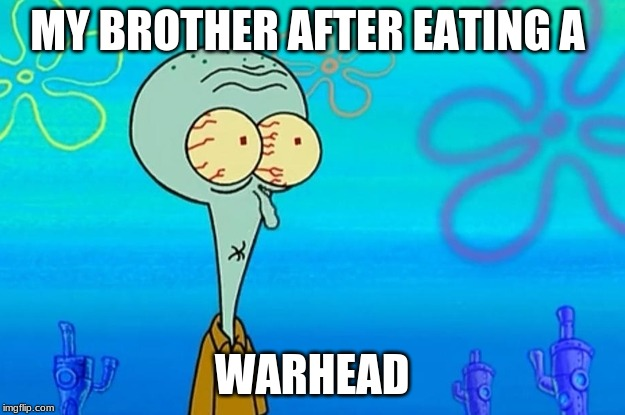 MY BROTHER AFTER EATING A WARHEAD | image tagged in squidward | made w/ Imgflip meme maker