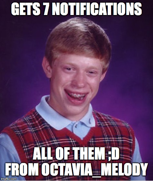 I bet everybody has gotten something like this from him! |  GETS 7 NOTIFICATIONS; ALL OF THEM ;D FROM OCTAVIA_MELODY | image tagged in memes,bad luck brian,octavia_melody,wink | made w/ Imgflip meme maker
