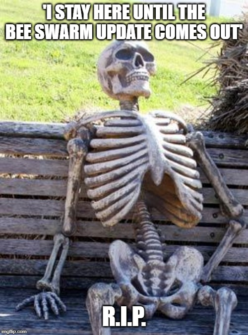 Waiting Skeleton | 'I STAY HERE UNTIL THE BEE SWARM UPDATE COMES OUT' R.I.P. | image tagged in memes,waiting skeleton | made w/ Imgflip meme maker