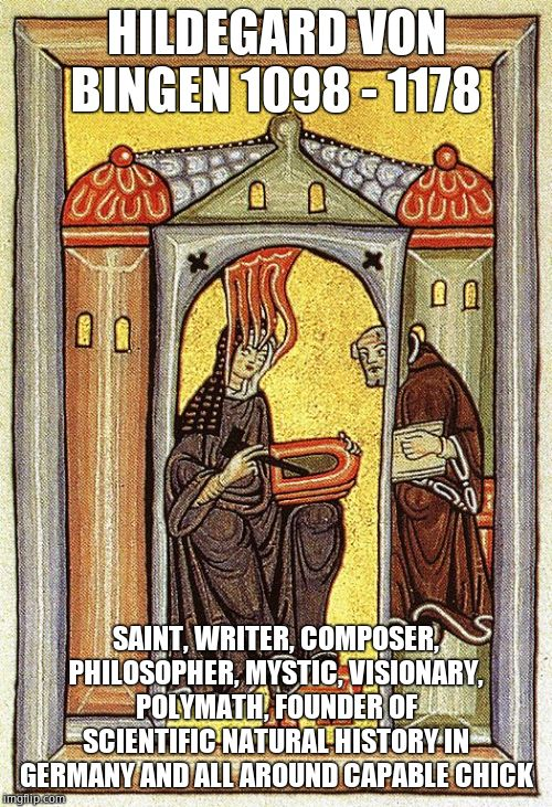 Real girl power | HILDEGARD VON BINGEN 1098 - 1178 SAINT, WRITER, COMPOSER, PHILOSOPHER, MYSTIC, VISIONARY, POLYMATH, FOUNDER OF SCIENTIFIC NATURAL HISTORY IN | image tagged in saint,catholic,catholicism,scientist,amazing,musician | made w/ Imgflip meme maker