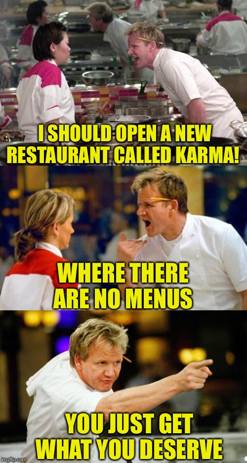 Just deserts would be fine with me |  I SHOULD OPEN A NEW RESTAURANT CALLED KARMA! WHERE THERE ARE NO MENUS; YOU JUST GET WHAT YOU DESERVE | image tagged in gordon ramsey,restaurant,karma,mad karma,just deserts,memes | made w/ Imgflip meme maker