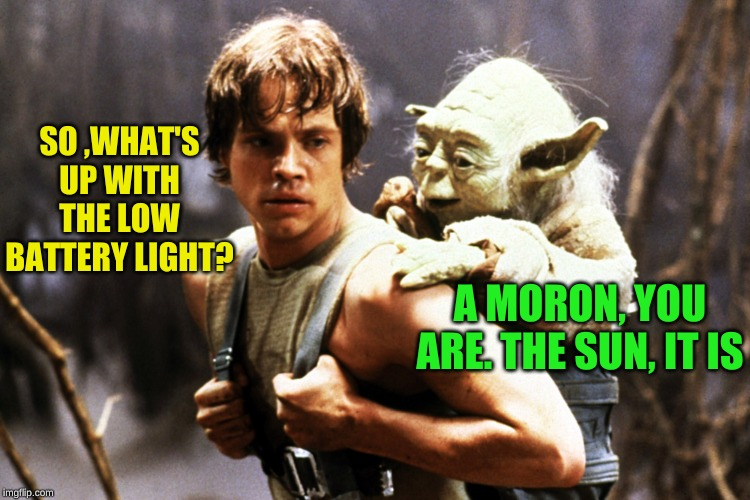 Star  Wars Luke and Yoda | SO ,WHAT'S UP WITH THE LOW BATTERY LIGHT? A MORON, YOU ARE. THE SUN, IT IS | image tagged in star wars luke and yoda | made w/ Imgflip meme maker