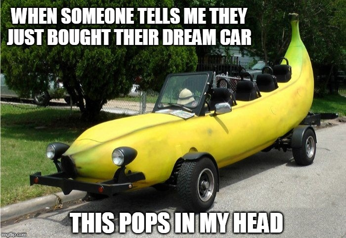 Banana Mobile | WHEN SOMEONE TELLS ME THEY JUST BOUGHT THEIR DREAM CAR THIS POPS IN MY HEAD | image tagged in memes,banana,bananas,cars,dream,dreams | made w/ Imgflip meme maker