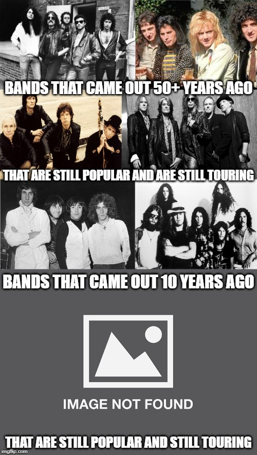 Just sayin'... | BANDS THAT CAME OUT 50+ YEARS AGO THAT ARE STILL POPULAR AND ARE STILL TOURING BANDS THAT CAME OUT 10 YEARS AGO THAT ARE STILL POPULAR AND S | image tagged in bands,boy bands,classic rock,hip hop | made w/ Imgflip meme maker