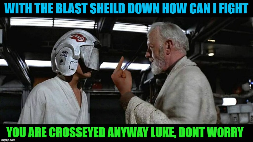 WITH THE BLAST SHEILD DOWN HOW CAN I FIGHT YOU ARE CROSSEYED ANYWAY LUKE, DONT WORRY | made w/ Imgflip meme maker
