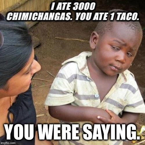 Third World Skeptical Kid | I ATE 3000 CHIMICHANGAS. YOU ATE 1 TACO. YOU WERE SAYING. | image tagged in memes,third world skeptical kid | made w/ Imgflip meme maker