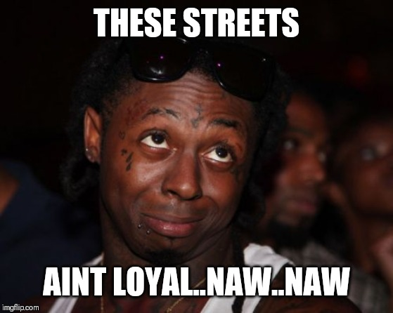 Lil Wayne | THESE STREETS AINT LOYAL..NAW..NAW | image tagged in memes,lil wayne | made w/ Imgflip meme maker