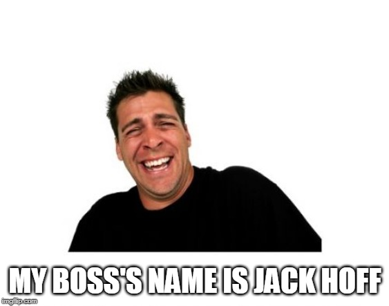 Hysterical Tom Meme | MY BOSS'S NAME IS JACK HOFF | image tagged in memes,hysterical tom | made w/ Imgflip meme maker