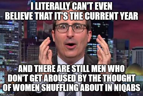 John oliver | I LITERALLY CAN'T EVEN BELIEVE THAT IT'S THE CURRENT YEAR AND THERE ARE STILL MEN WHO DON'T GET AROUSED BY THE THOUGHT OF WOMEN SHUFFLING AB | image tagged in john oliver | made w/ Imgflip meme maker