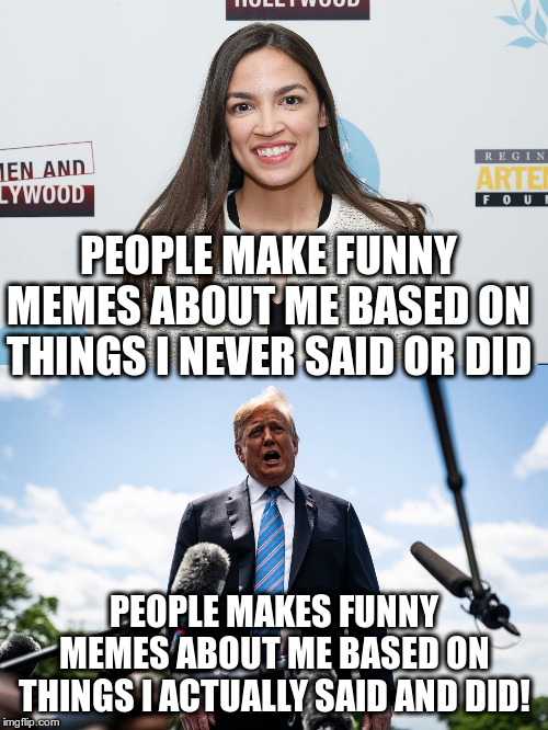 Well, I know what scares me more | PEOPLE MAKE FUNNY MEMES ABOUT ME BASED ON THINGS I NEVER SAID OR DID PEOPLE MAKES FUNNY MEMES ABOUT ME BASED ON THINGS I ACTUALLY SAID AND D | image tagged in alexandria ocasio-cortez,trump,humor,politics | made w/ Imgflip meme maker